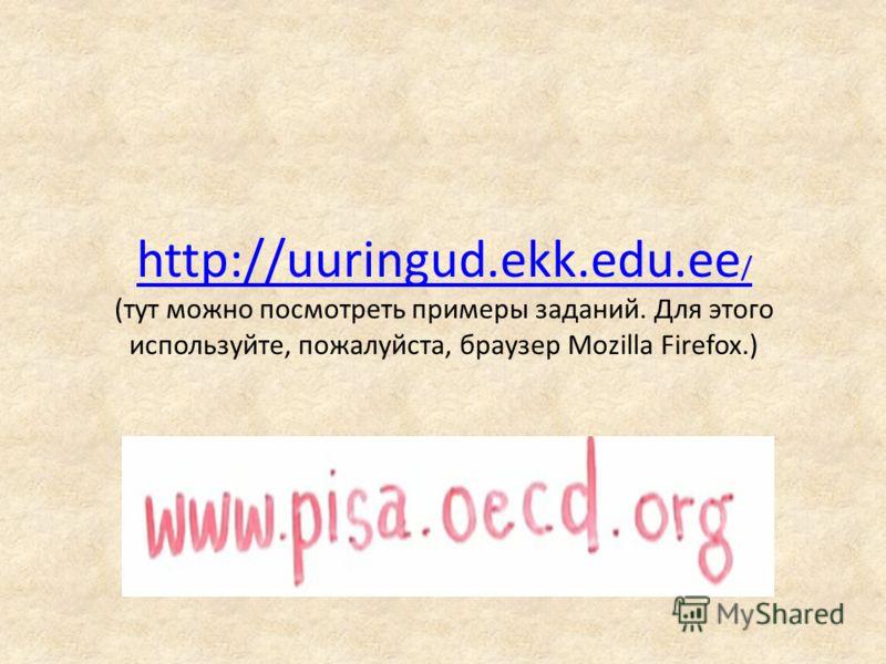 http://uuringud.ekk.edu.ee / http://uuringud.ekk.edu.ee / (тут можно посмотреть примеры заданий. Для этого используйте, пожалуйста, браузер Mozilla Firefox.)