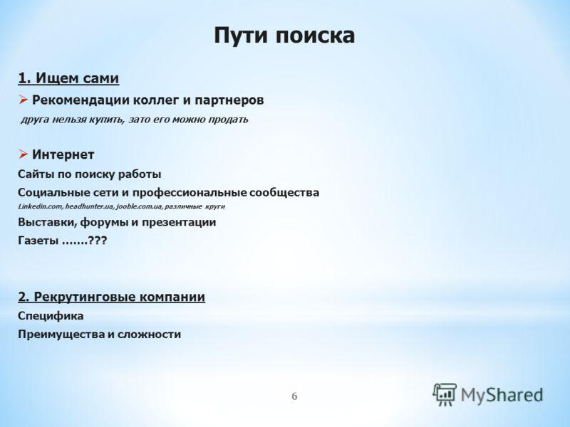 6 Пути поиска 1. Ищем сами Рекомендации коллег и партнеров друга нельзя купить, зато его можно продать Интернет Сайты по поиску работы Социальные сети и профессиональные сообщества Linkedin.com, headhunter.ua, jooble.com.ua, различные круги Выставки,