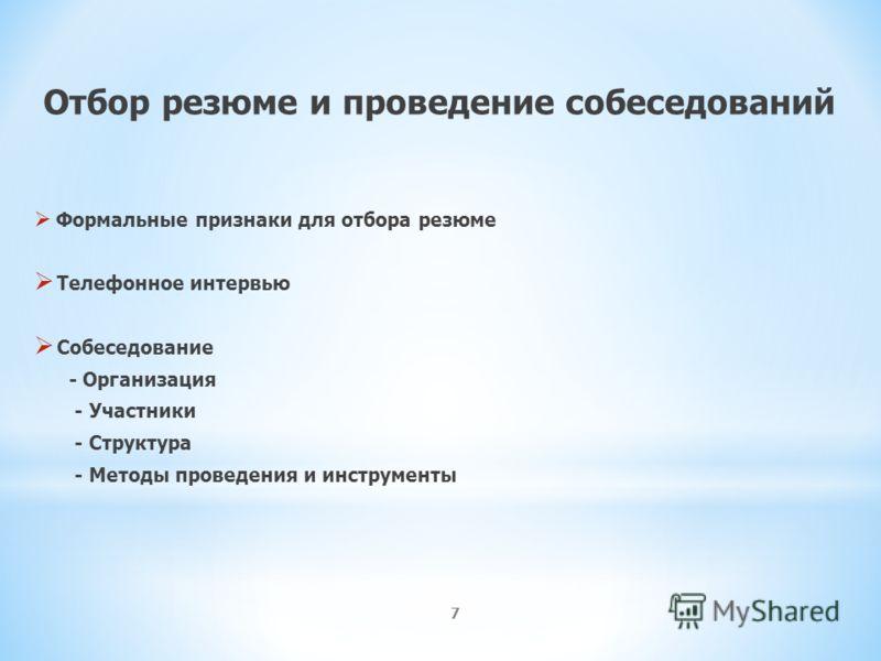 7 Отбор резюме и проведение собеседований Формальные признаки для отбора резюме Телефонное интервью Собеседование - Организация - Участники - Структура - Методы проведения и инструменты