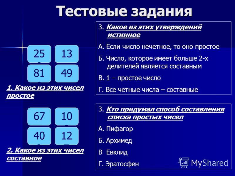 Тестовые задания 25 0 13 81 0 49 1. Какое из этих чисел простое 6710 9 40 2 12 7 2. Какое из этих чисел составное 3. Какое из этих утверждений истинное А. Если число нечетное, то оно простое Б. Число, которое имеет больше 2-х делителей является соста
