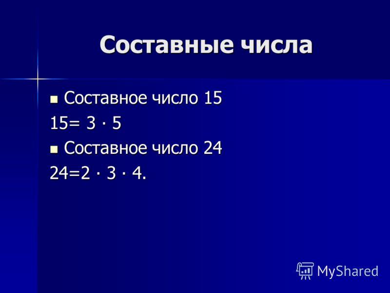 Составные числа Составное число 15 Составное число 15 15= 3 5 Составное число 24 Составное число 24 24=2 3 4.