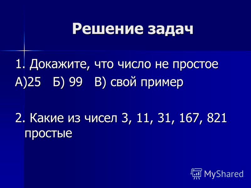 Решение задач 1. Докажите, что число не простое А)25 Б) 99 В) свой пример 2. Какие из чисел 3, 11, 31, 167, 821 простые