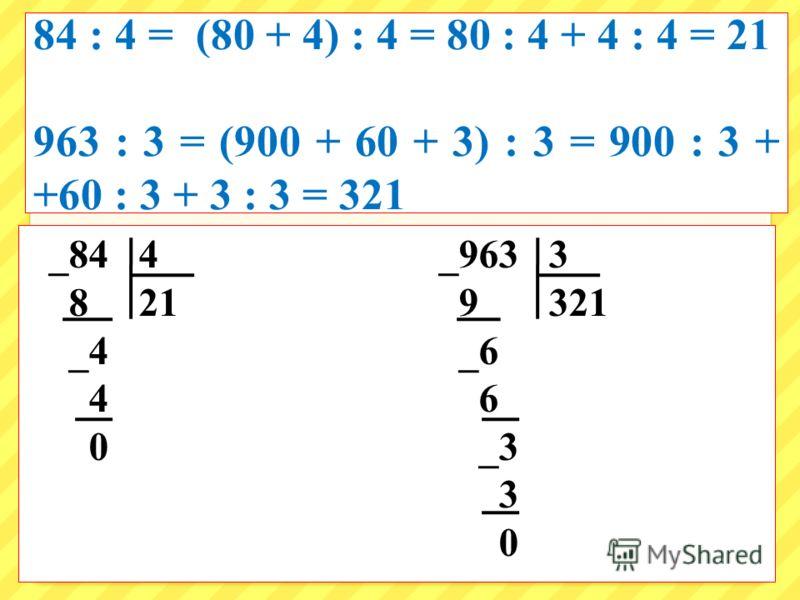 84 : 4 = 963 : 3 = _84 4 _963 3 8 21 9 321 _4 _6 4 6 0 _3 3 0 84 : 4 = (80 + 4) : 4 = 80 : 4 + 4 : 4 = 21 963 : 3 = (900 + 60 + 3) : 3 = 900 : 3 + +60 : 3 + 3 : 3 = 321