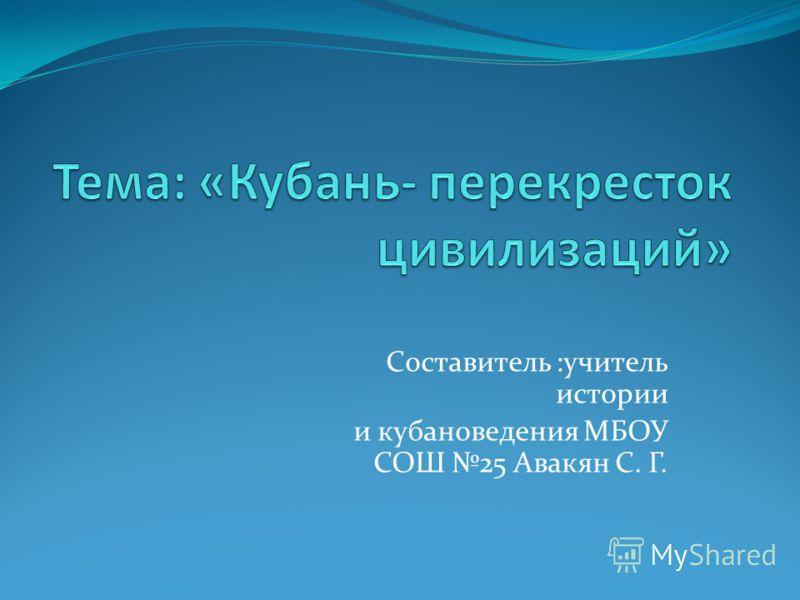 Составитель :учитель истории и кубановедения МБОУ СОШ 25 Авакян С. Г.