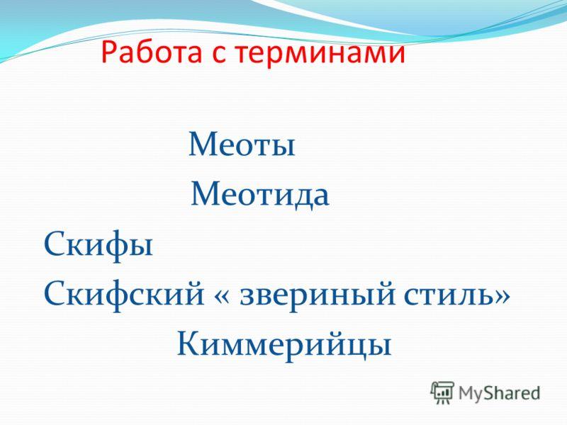 Работа с терминами Меоты Меотида Скифы Скифский « звериный стиль» Киммерийцы