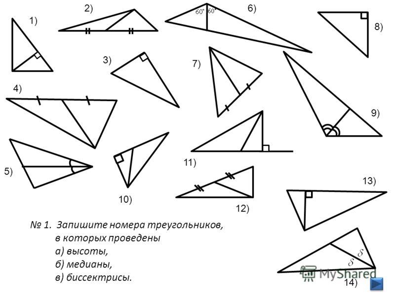 2) 1) 5) 6) 7) 8) 9) 11) 12) 13) 14) 3) 4) 10) 1. Запишите номера треугольников, в которых проведены а) высоты, б) медианы, в) биссектрисы.