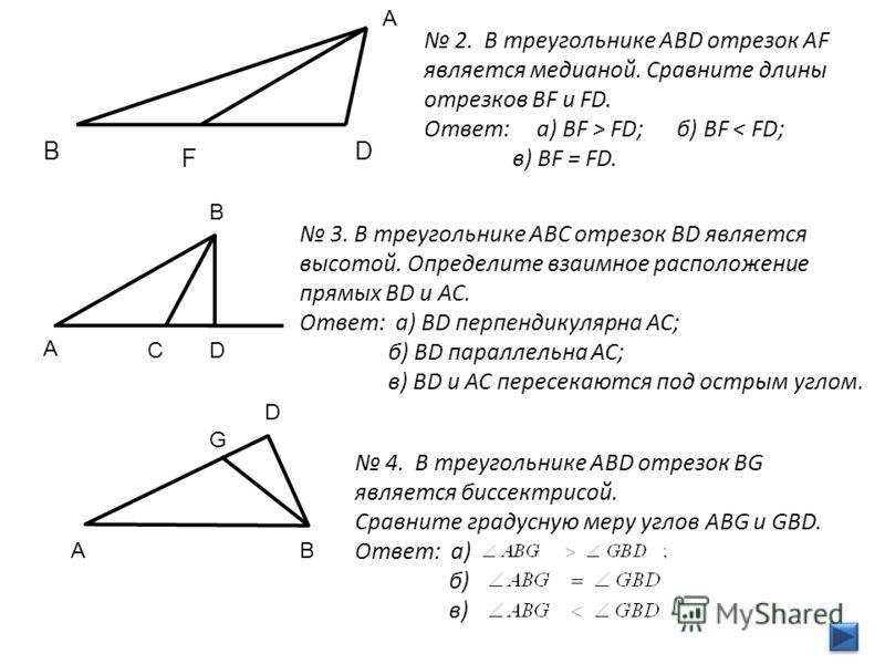 А ВD F В A CD G A D В 2. В треугольнике ABD отрезок AF является медианой. Сравните длины отрезков BF и FD. Ответ: а) BF > FD; б) BF < FD; в) BF = FD. 3. В треугольнике ABС отрезок BD является высотой. Определите взаимное расположение прямых BD и АС.