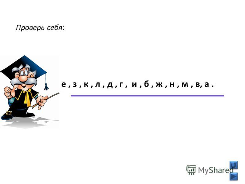 Проверь себя : е, з, к, л, д, г, и, б, ж, н, м, в, а.