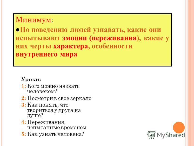 2 «Ч ЕЛОВЕК И ЧЕЛОВЕЧЕСТВО » - Т ЕМА 1: П ОЧЕМУ ЛЮДИ ОТЛИЧАЮТСЯ ДРУГ ОТ ДРУГА ? Уроки: 1: Кого можно назвать человеком? 2: Посмотри в свое зеркало 3: Как понять, что твориться у друга на душе? 4: Переживания, испытанные временем 5: Как узнать человек