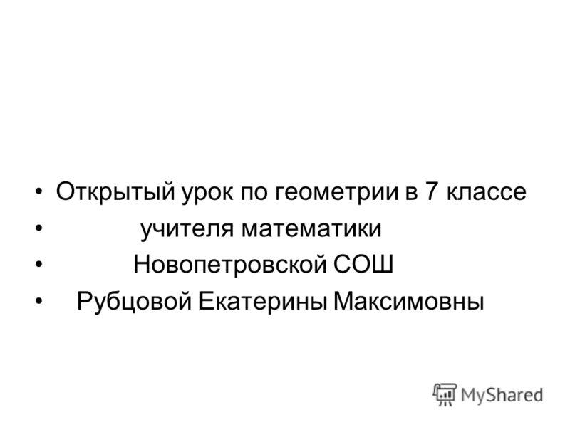 Открытый урок по геометрии в 7 классе учителя математики Новопетровской СОШ Рубцовой Екатерины Максимовны