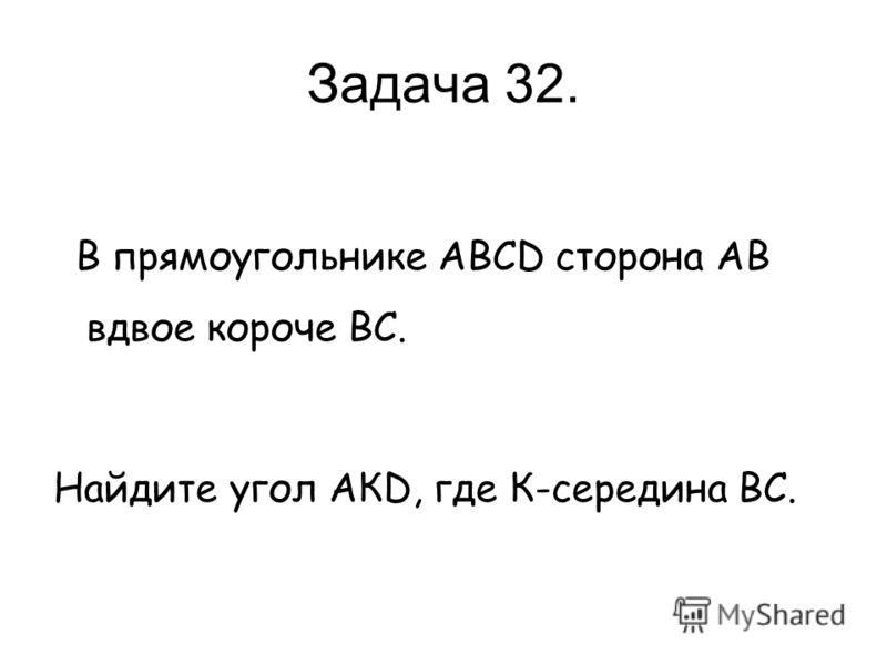 Задача 32. В прямоугольнике АВСD сторона АВ вдвое короче ВС. Найдите угол АКD, где К-середина ВС.