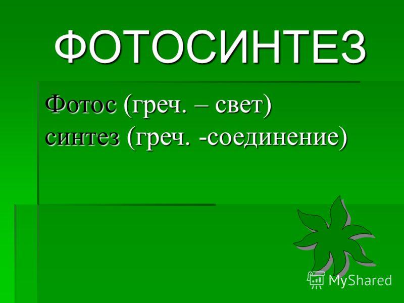ФОТОСИНТЕЗ Фотос (греч. – свет) синтез (греч. -соединение)
