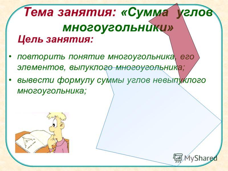 Тема занятия: «Сумма углов многоугольники» повторить понятие многоугольника, его элементов, выпуклого многоугольника; вывести формулу суммы углов невыпуклого многоугольника; Цель занятия: