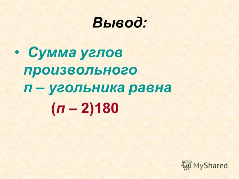 Вывод: Сумма углов произвольного п – угольника равна (п – 2)180