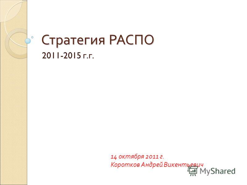 Стратегия РАСПО 2011-2015 г. г. 14 октября 2011 г. Коротков Андрей Викентьевич
