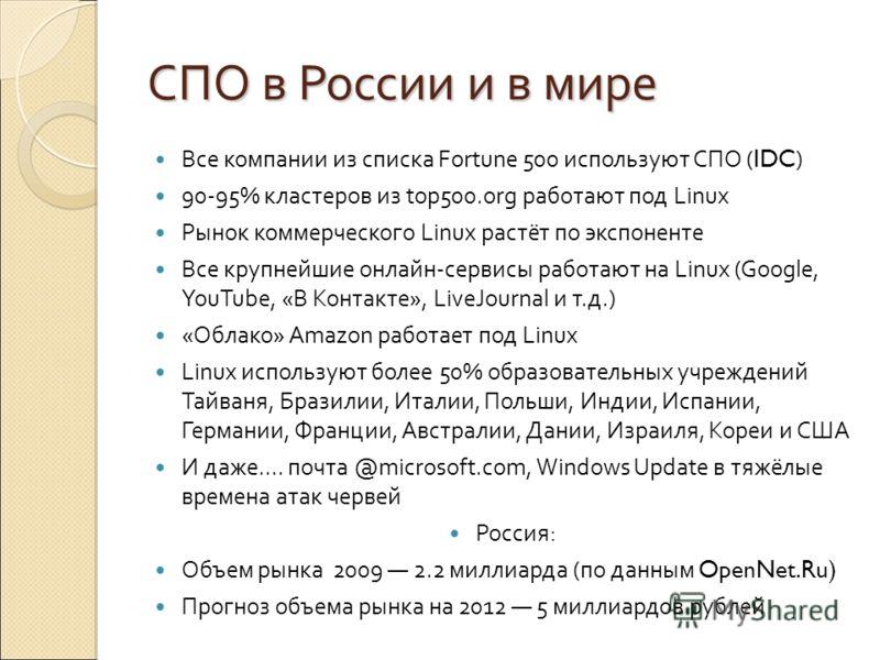 СПО в России и в мире Все компании из списка Fortune 500 используют СПО ( IDC ) 90-95% кластеров из top500.org работают под Linux Рынок коммерческого Linux растёт по экспоненте Все крупнейшие онлайн-сервисы работают на Linux (Google, YouTube, «В Конт