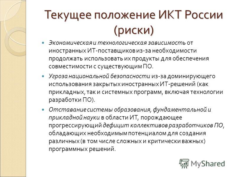 Текущее положение ИКТ России (риски) Экономическая и технологическая зависимость от иностранных ИТ-поставщиков из-за необходимости продолжать использовать их продукты для обеспечения совместимости с существующим ПО. Угроза национальной безопасности и