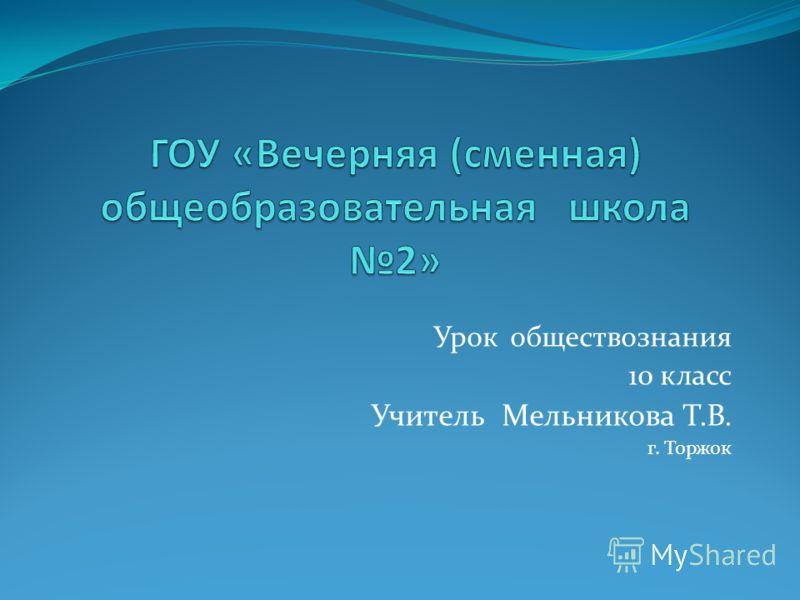 Урок обществознания 10 класс Учитель Мельникова Т.В. г. Торжок