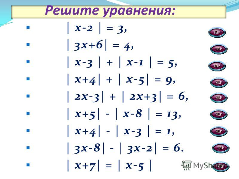 Решите уравнения: | х-2 | = 3, | 3х+6| = 4, | х-3 | + | х-1 | = 5, | х+4| + | х-5| = 9, | 2х-3| + | 2х+3| = 6, | х+5| - | х-8 | = 13, | х+4| - | х-3 | = 1, | 3х-8| - | 3х-2| = 6. | х+7| = | х-5 |