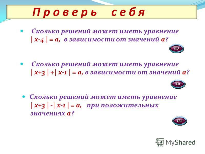 П р о в е р ь с е б я Сколько решений может иметь уравнение | х-4 | = а, в зависимости от значений а? Сколько решений может иметь уравнение | х+3 | +| х-1 | = а, в зависимости от значений а? Сколько решений может иметь уравнение | х+3 | -| х-1 | = а,