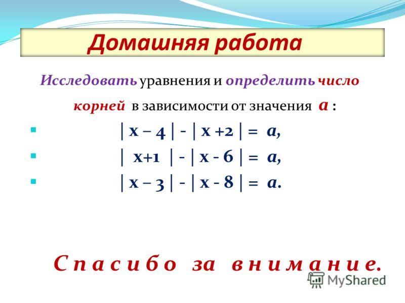 Домашняя работа Исследовать уравнения и определить число корней в зависимости от значения а : | х – 4 | - | х +2 | = а, | х+1 | - | х - 6 | = а, | х – 3 | - | х - 8 | = а. С п а с и б о за в н и м а н и е.