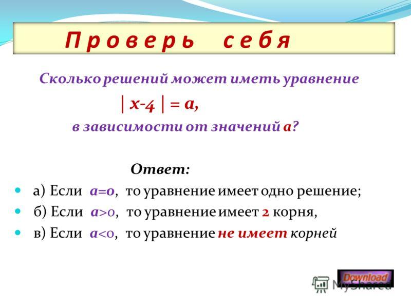 П р о в е р ь с е б я Сколько решений может иметь уравнение | х-4 | = а, в зависимости от значений а? Ответ: а) Если а=0, то уравнение имеет одно решение; б) Если а>0, то уравнение имеет 2 корня, в) Если а