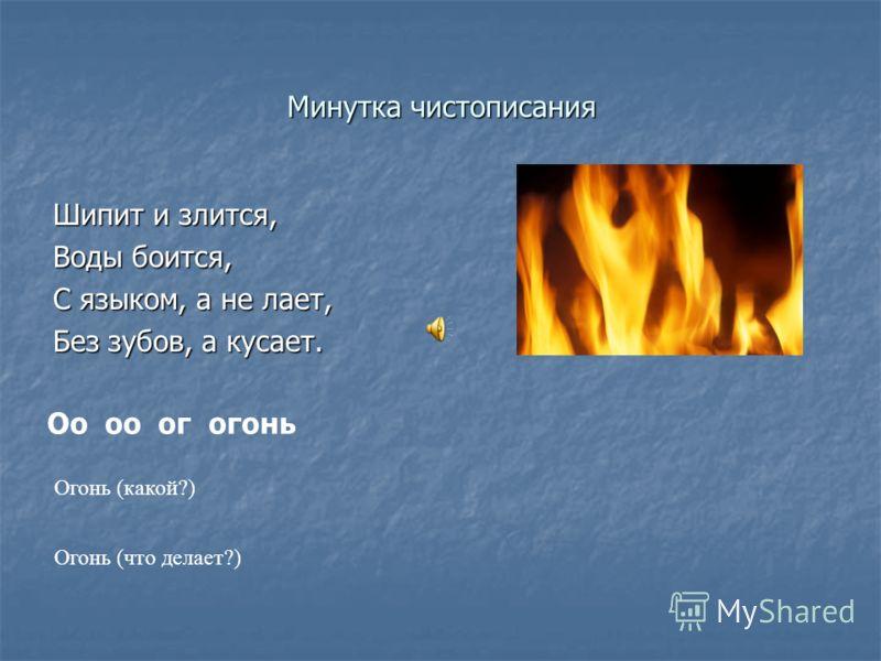 Минутка чистописания Шипит и злится, Воды боится, С языком, а не лает, Без зубов, а кусает. Оо оо ог огонь Огонь (какой?) Огонь (что делает?)