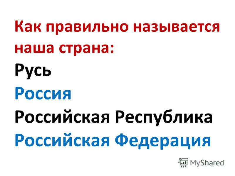 Как правильно называется наша страна: Русь Россия Российская Республика Российская Федерация