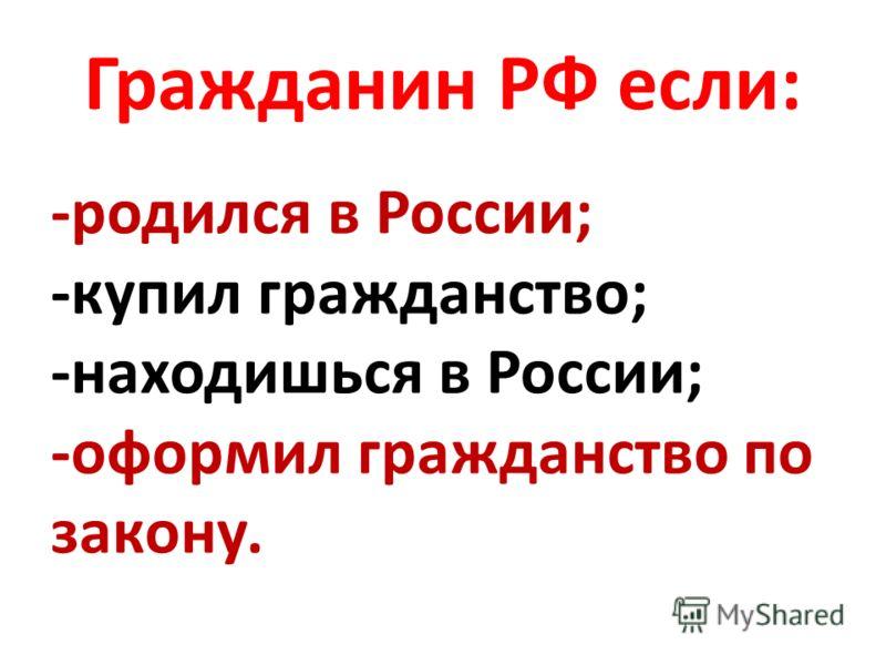 Гражданин РФ если: -родился в России; -купил гражданство; -находишься в России; -оформил гражданство по закону.