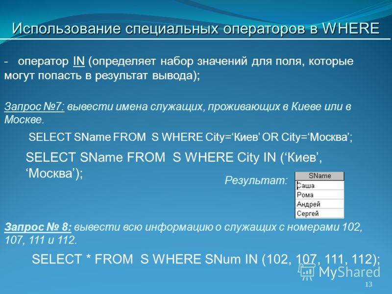 13 SELECT SName FROM S WHERE City=Киев OR City=Москва; Запрос 7: вывести имена служащих, проживающих в Киеве или в Москве. Результат: Запрос 8: вывести всю информацию о служащих с номерами 102, 107, 111 и 112. - оператор IN (определяет набор значений