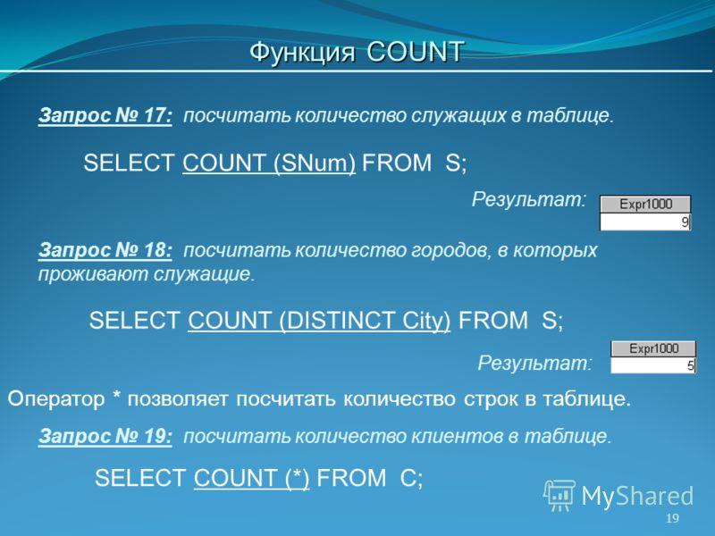 19 SELECT COUNT (SNum) FROM S; Запрос 17: посчитать количество служащих в таблице. Результат: Оператор * позволяет посчитать количество строк в таблице. SELECT COUNT (DISTINCT City) FROM S; Запрос 18: посчитать количество городов, в которых проживают