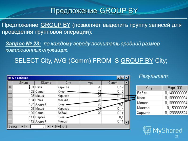 21 SELECT City, AVG (Comm) FROM S GROUP BY City; Запрос 23: по каждому городу посчитать средний размер комиссионных служащих. Предложение GROUP BY (позволяет выделить группу записей для проведения групповой операции): Результат: Предложение GROUP BY