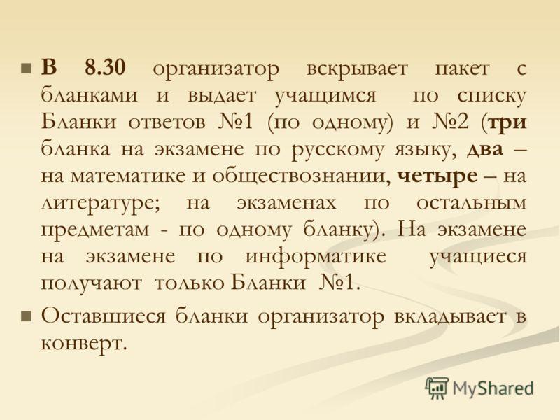 В 8.30 организатор вскрывает пакет с бланками и выдает учащимся по списку Бланки ответов 1 (по одному) и 2 (три бланка на экзамене по русскому языку, два – на математике и обществознании, четыре – на литературе; на экзаменах по остальным предметам -