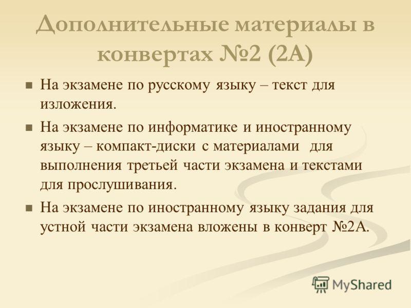 Дополнительные материалы в конвертах 2 (2А) На экзамене по русскому языку – текст для изложения. На экзамене по информатике и иностранному языку – компакт-диски с материалами для выполнения третьей части экзамена и текстами для прослушивания. На экза