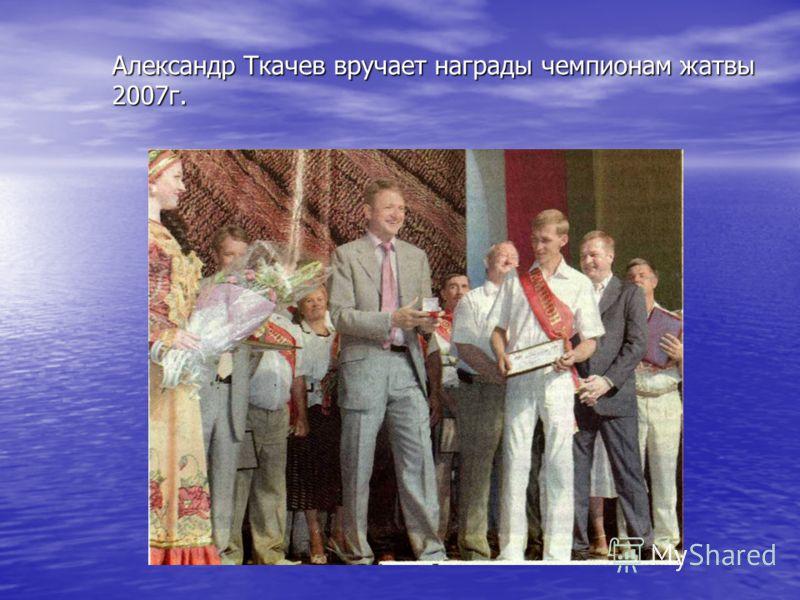 Александр Ткачев вручает награды чемпионам жатвы 2007г.