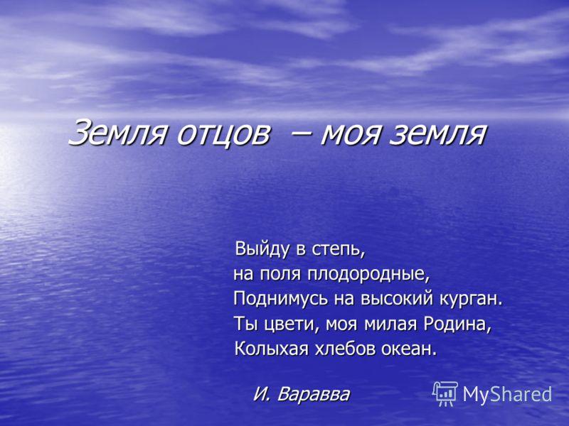 Выйду в степь, на поля плодородные, на поля плодородные, Поднимусь на высокий курган. Поднимусь на высокий курган. Ты цвети, моя милая Родина, Ты цвети, моя милая Родина, Колыхая хлебов океан. Колыхая хлебов океан. И. Варавва И. Варавва Земля отцов –