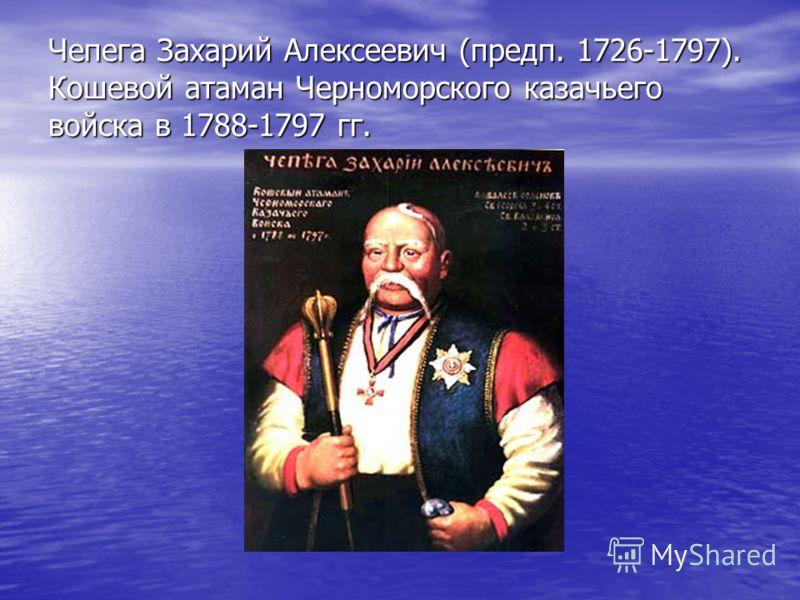 Чепега Захарий Алексеевич (предп. 1726-1797). Кошевой атаман Черноморского казачьего войска в 1788-1797 гг.