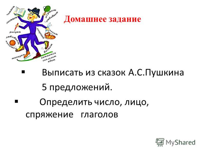 Домашнее задание Выписать из сказок А.С.Пушкина 5 предложений. Определить число, лицо, спряжение глаголов
