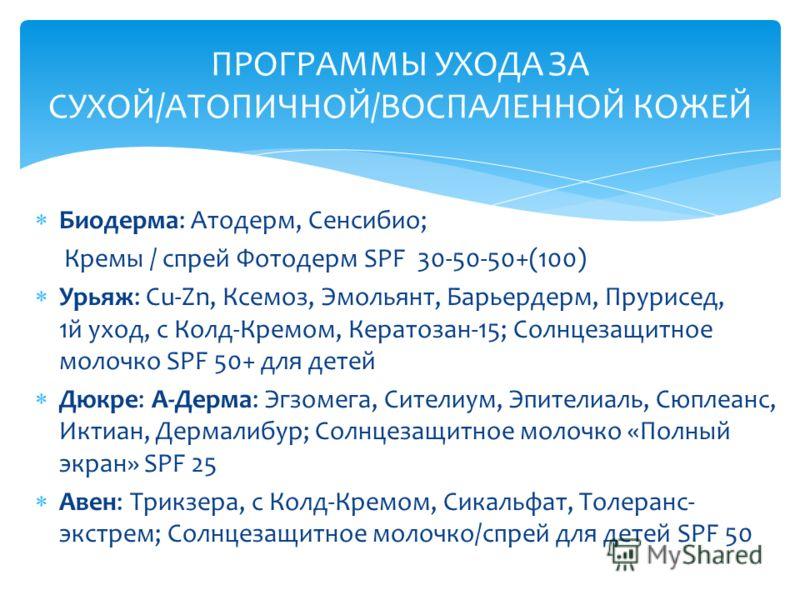 Биодерма: Атодерм, Сенсибио; Кремы / спрей Фотодерм SPF 30-50-50+(100) Урьяж: Cu-Zn, Ксемоз, Эмольянт, Барьердерм, Прурисед, 1й уход, с Колд-Кремом, Кератозан-15; Солнцезащитное молочко SPF 50+ для детей Дюкре: А-Дерма: Эгзомега, Сителиум, Эпителиаль