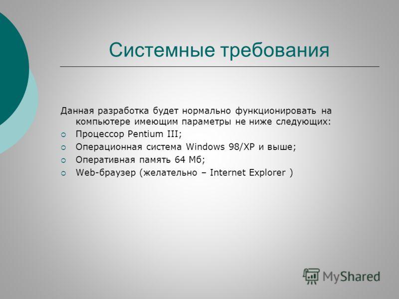 Системные требования Данная разработка будет нормально функционировать на компьютере имеющим параметры не ниже следующих: Процессор Pentium III; Операционная система Windows 98/XP и выше; Оперативная память 64 Мб; Web-браузер (желательно – Internet E