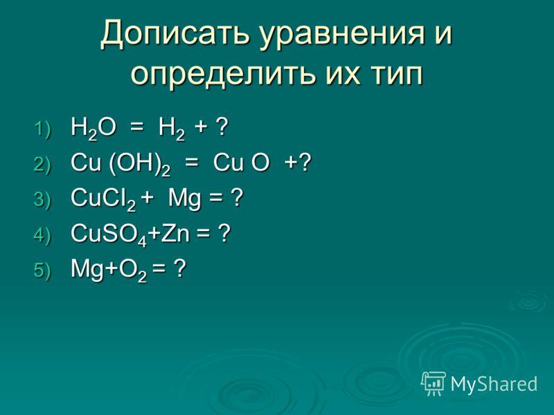1) H 2 O = H 2 + ? 2) Cu (OH) 2 = Cu O +? 3) CuCI 2 + Mg = ? 4) CuSO 4 +Zn = ? 5) Mg+O 2 = ? Дописать уравнения и определить их тип