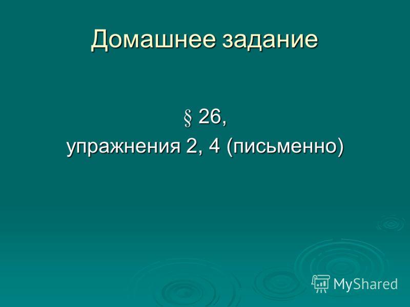 § 26, упражнения 2, 4 (письменно) Домашнее задание