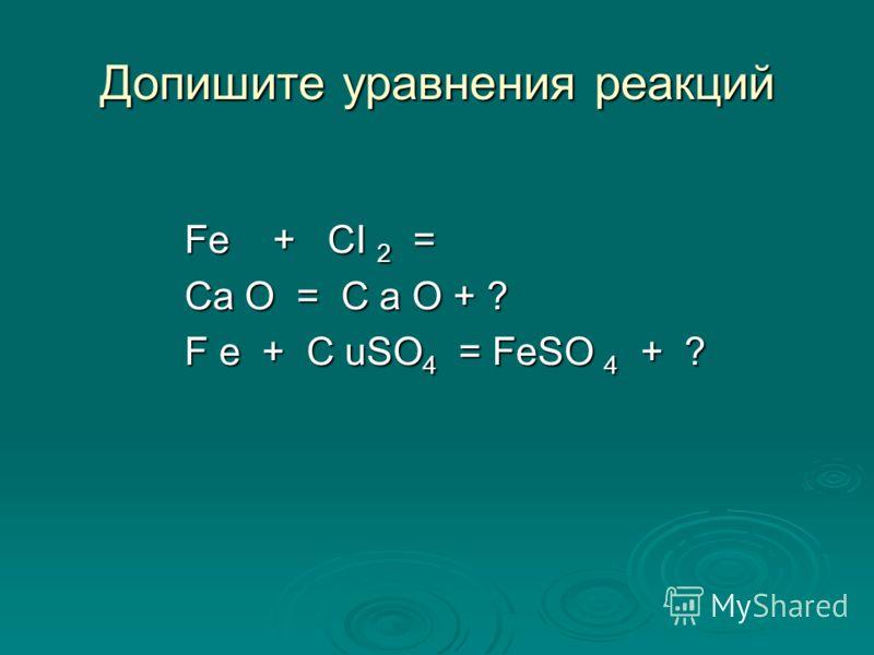 Допишите уравнения реакций Fe + CI 2 = Ca O = C a O + ? F e + C uSO 4 = FeSO 4 + ?