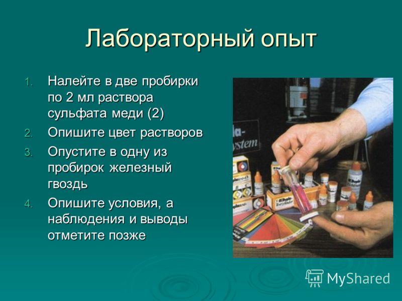 Лабораторный опыт 1. Налейте в две пробирки по 2 мл раствора сульфата меди (2) 2. Опишите цвет растворов 3. Опустите в одну из пробирок железный гвоздь 4. Опишите условия, а наблюдения и выводы отметите позже