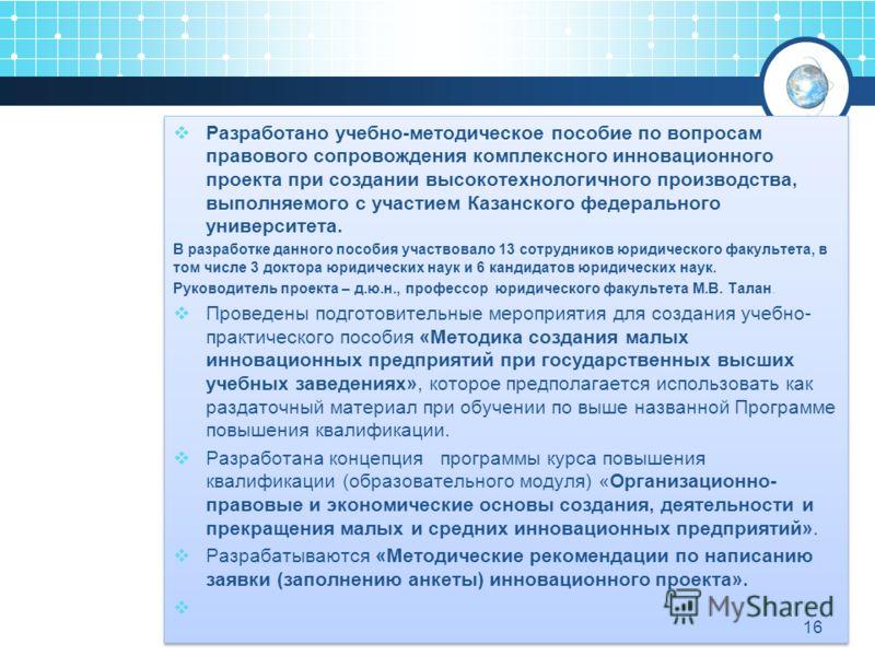Разработано учебно-методическое пособие по вопросам правового сопровождения комплексного инновационного проекта при создании высокотехнологичного производства, выполняемого с участием Казанского федерального университета. В разработке данного пособия