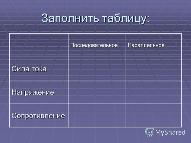 Заполнить таблицу: ПоследовательноеПараллельное Сила тока Напряжение Сопротивление