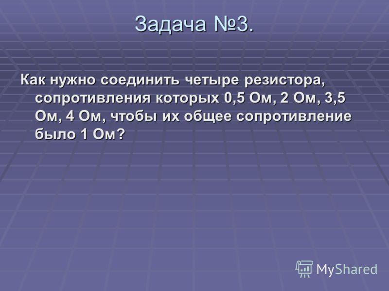 Задача 3. Как нужно соединить четыре резистора, сопротивления которых 0,5 Ом, 2 Ом, 3,5 Ом, 4 Ом, чтобы их общее сопротивление было 1 Ом?