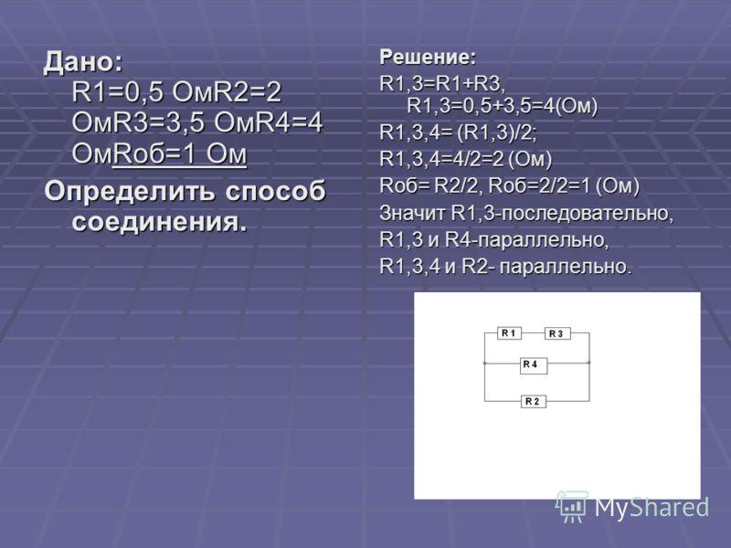 Дано: R1=0,5 ОмR2=2 ОмR3=3,5 ОмR4=4 ОмRоб=1 Ом Определить способ соединения. Решение: R1,3=R1+R3, R1,3=0,5+3,5=4(Ом) R1,3,4= (R1,3)/2; R1,3,4=4/2=2 (Ом) Rоб= R2/2, Rоб=2/2=1 (Ом) Значит R1,3-последовательно, R1,3 и R4-параллельно, R1,3,4 и R2- паралл