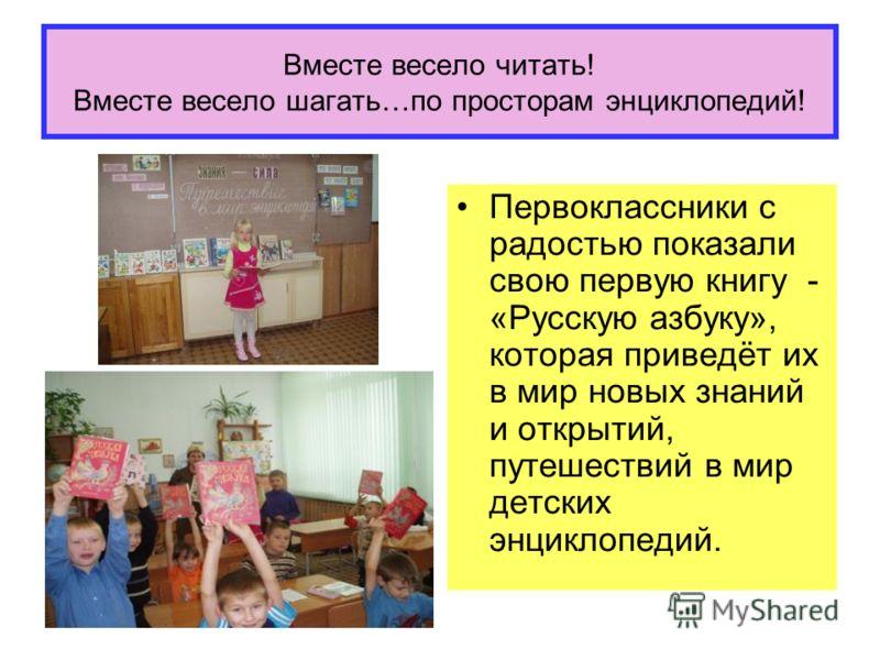 Вместе весело читать! Вместе весело шагать…по просторам энциклопедий! Первоклассники с радостью показали свою первую книгу - «Русскую азбуку», которая приведёт их в мир новых знаний и открытий, путешествий в мир детских энциклопедий.