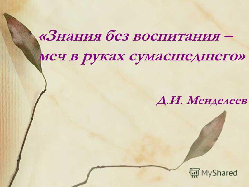 «Знания без воспитания – меч в руках сумасшедшего» Д.И. Менделеев